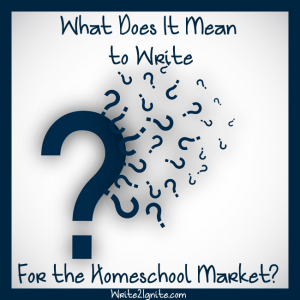What Does It Mean to Write for the Homeschool Market