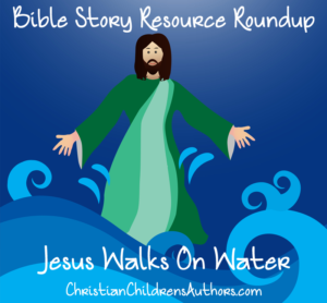 Bible Story Resource Roundup-Jesus Walks on Water